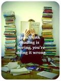 Readin books, If you think reading is boaring you;re doing it wrong